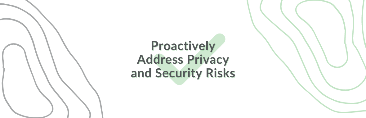 Proactively Address Privacy and Security Risks
